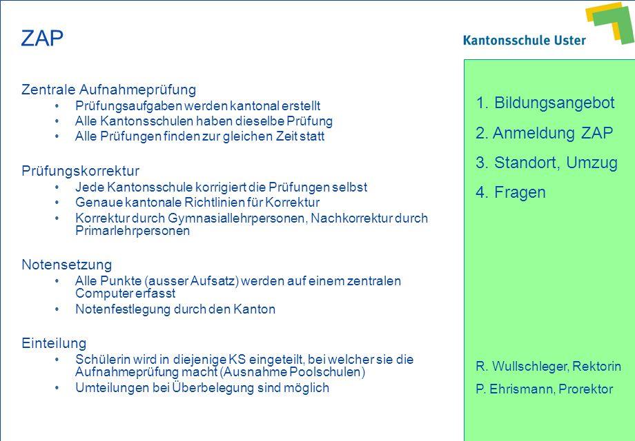 1. Bildungsangebot 2. Anmeldung ZAP 3. Standort, Umzug 4. Fragen R. Wullschleger, Rektorin P. Ehrismann, Prorektor ZAP Zentrale Aufnahmeprüfung Prüfun