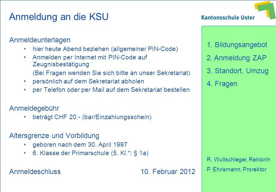 1. Bildungsangebot 2. Anmeldung ZAP 3. Standort, Umzug 4. Fragen R. Wullschleger, Rektorin P. Ehrismann, Prorektor Anmeldung an die KSU Anmeldeunterla