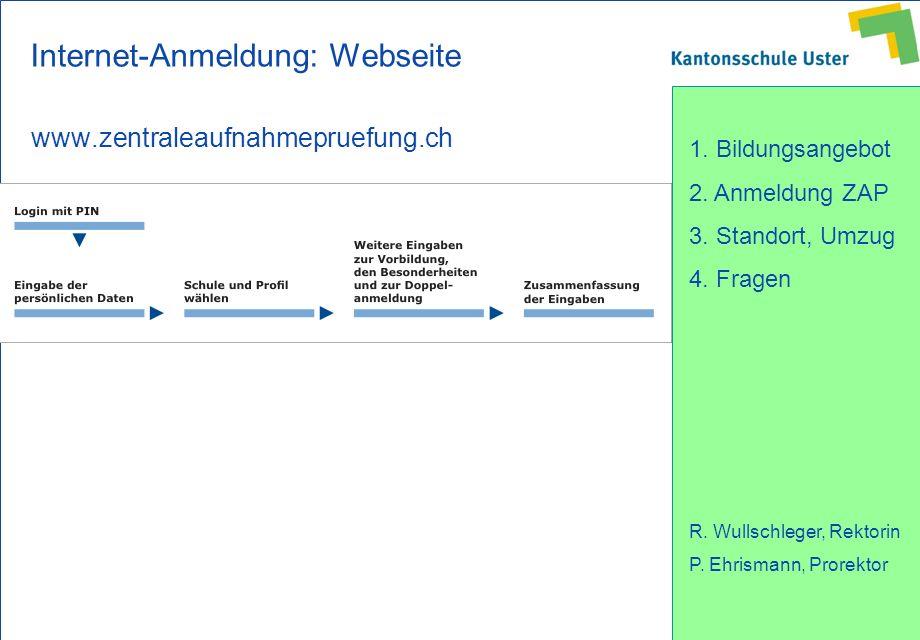 1. Bildungsangebot 2. Anmeldung ZAP 3. Standort, Umzug 4. Fragen R. Wullschleger, Rektorin P. Ehrismann, Prorektor Internet-Anmeldung: Webseite www.ze