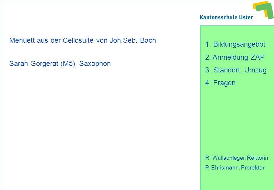 1. Bildungsangebot 2. Anmeldung ZAP 3. Standort, Umzug 4. Fragen R. Wullschleger, Rektorin P. Ehrismann, Prorektor Menuett aus der Cellosuite von Joh.