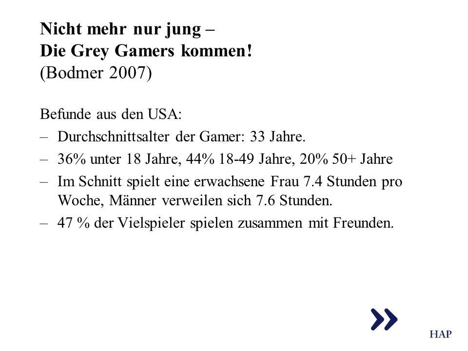 Nicht mehr nur jung – Die Grey Gamers kommen! (Bodmer 2007) Befunde aus den USA: –Durchschnittsalter der Gamer: 33 Jahre. –36% unter 18 Jahre, 44% 18-