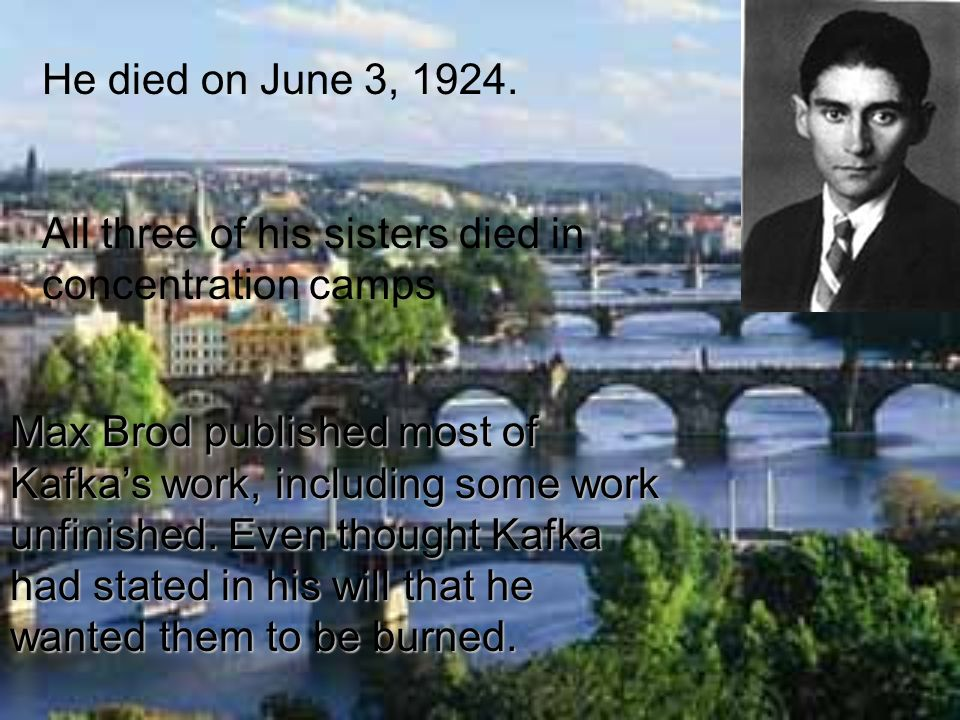 He died on June 3, 1924. All three of his sisters died in concentration camps Max Brod published most of Kafkas work, including some work unfinished.