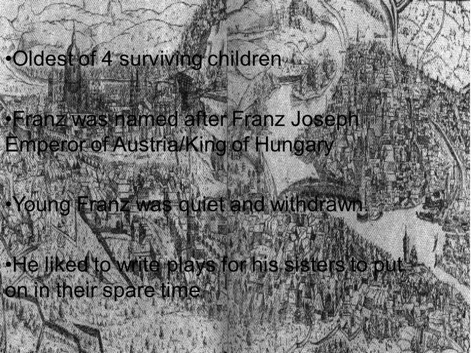 Oldest of 4 surviving children Franz was named after Franz Joseph Emperor of Austria/King of Hungary Young Franz was quiet and withdrawn. He liked to