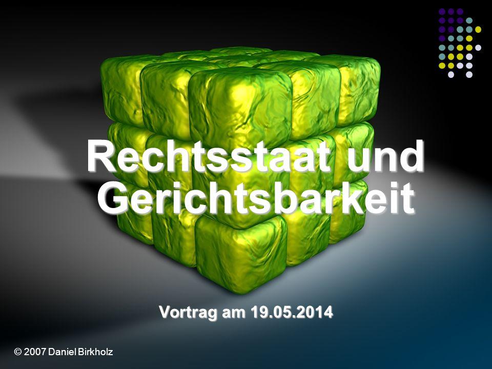 Rechtsstaat und Gerichtsbarkeit Vortrag am 19.05.2014 © 2007 Daniel Birkholz