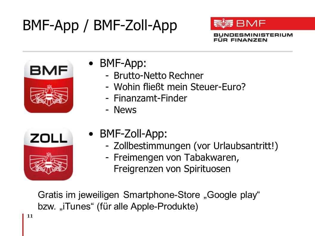 11 BMF-App / BMF-Zoll-App BMF-App: -Brutto-Netto Rechner -Wohin fließt mein Steuer-Euro? -Finanzamt-Finder -News BMF-Zoll-App: -Zollbestimmungen (vor