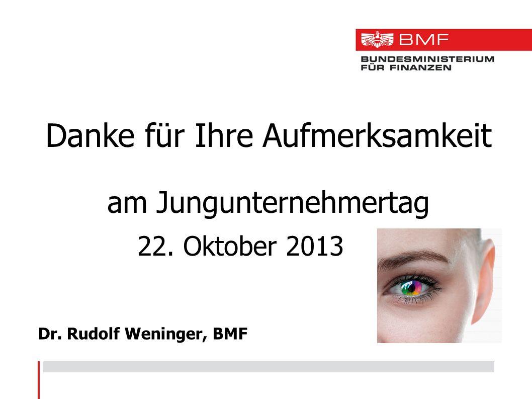 Dr. Rudolf Weninger, BMF Danke für Ihre Aufmerksamkeit am Jungunternehmertag 22. Oktober 2013