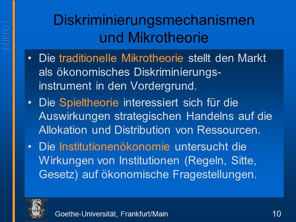 Goethe-Universität, Frankfurt/Main 10 Diskriminierungsmechanismen und Mikrotheorie Die traditionelle Mikrotheorie stellt den Markt als ökonomisches Diskriminierungs- instrument in den Vordergrund.