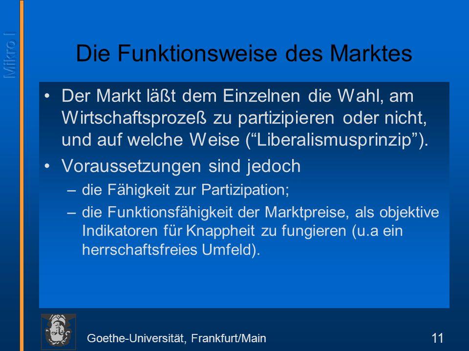 Goethe-Universität, Frankfurt/Main 11 Die Funktionsweise des Marktes Der Markt läßt dem Einzelnen die Wahl, am Wirtschaftsprozeß zu partizipieren oder nicht, und auf welche Weise (Liberalismusprinzip).