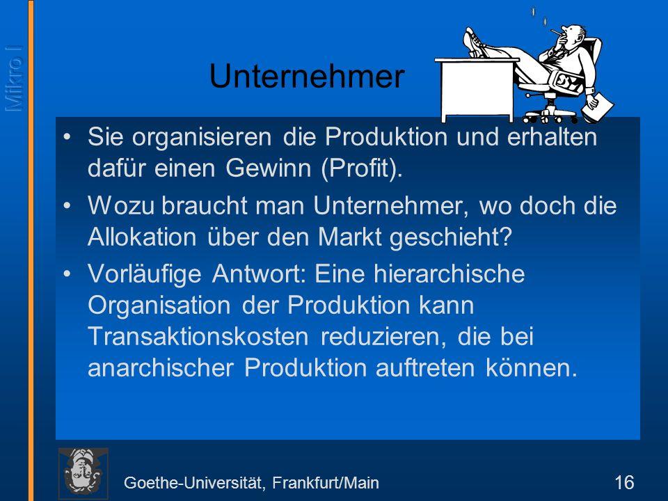 Goethe-Universität, Frankfurt/Main 16 Unternehmer Sie organisieren die Produktion und erhalten dafür einen Gewinn (Profit).