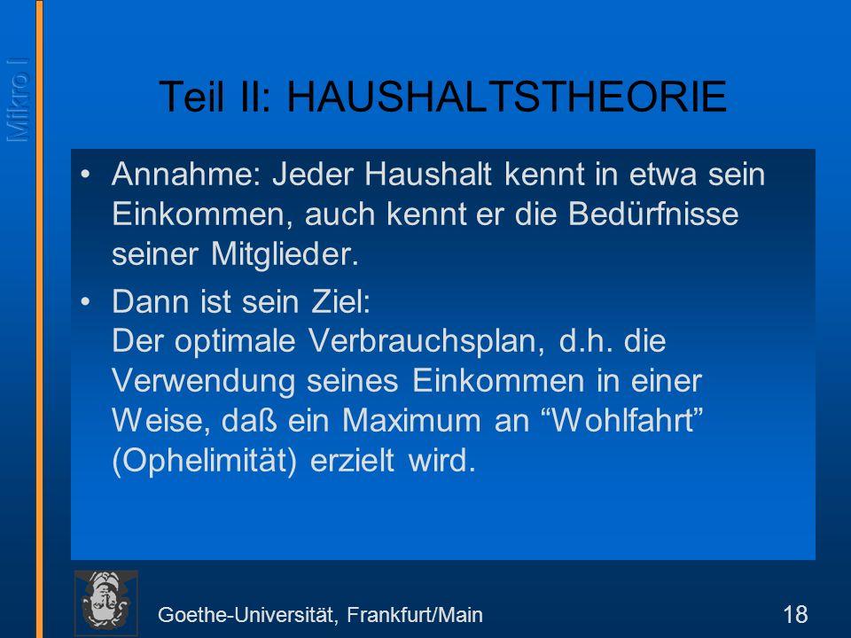 Goethe-Universität, Frankfurt/Main 18 Teil II: HAUSHALTSTHEORIE Annahme: Jeder Haushalt kennt in etwa sein Einkommen, auch kennt er die Bedürfnisse seiner Mitglieder.