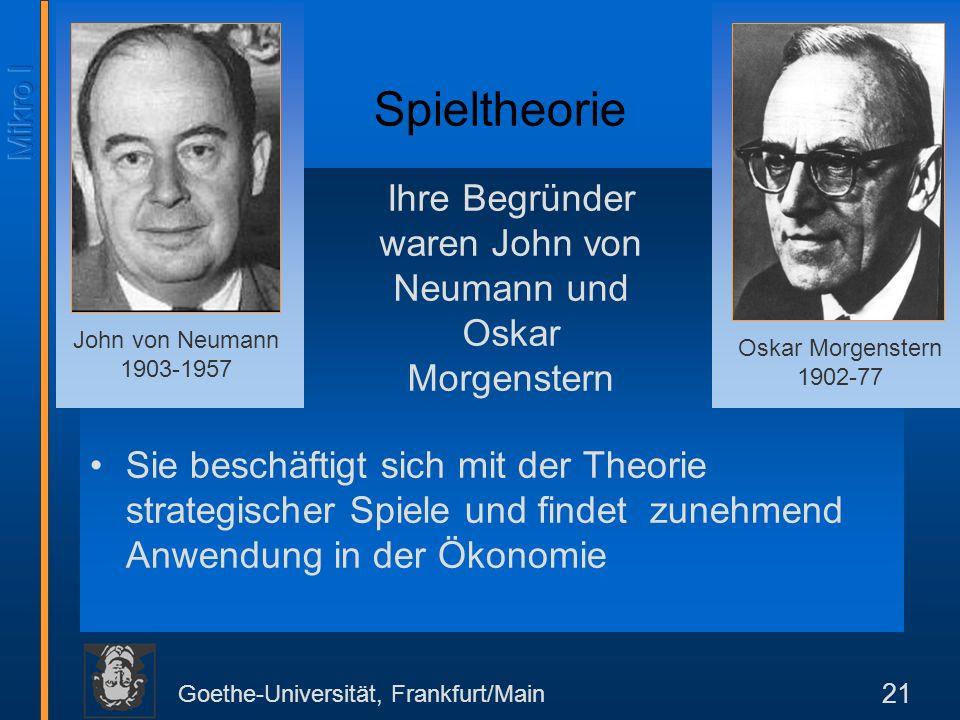 Goethe-Universität, Frankfurt/Main 21 Sie beschäftigt sich mit der Theorie strategischer Spiele und findet zunehmend Anwendung in der Ökonomie Oskar Morgenstern 1902-77 John von Neumann 1903-1957 Spieltheorie Ihre Begründer waren John von Neumann und Oskar Morgenstern