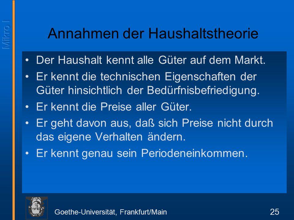 Goethe-Universität, Frankfurt/Main 25 Annahmen der Haushaltstheorie Der Haushalt kennt alle Güter auf dem Markt.