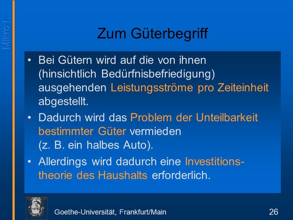 Goethe-Universität, Frankfurt/Main 26 Zum Güterbegriff Bei Gütern wird auf die von ihnen (hinsichtlich Bedürfnisbefriedigung) ausgehenden Leistungsströme pro Zeiteinheit abgestellt.