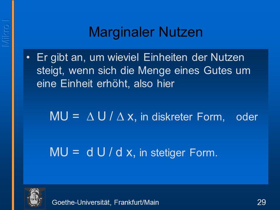 Goethe-Universität, Frankfurt/Main 29 Marginaler Nutzen Er gibt an, um wieviel Einheiten der Nutzen steigt, wenn sich die Menge eines Gutes um eine Einheit erhöht, also hier MU = U / x, in diskreter Form, oder MU = d U / d x, in stetiger Form.