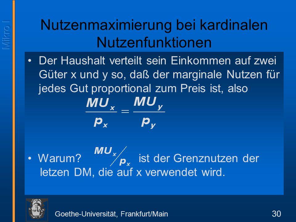 Goethe-Universität, Frankfurt/Main 30 Der Haushalt verteilt sein Einkommen auf zwei Güter x und y so, daß der marginale Nutzen für jedes Gut proportional zum Preis ist, also Nutzenmaximierung bei kardinalen Nutzenfunktionen ist der Grenznutzen der letzen DM, die auf x verwendet wird.