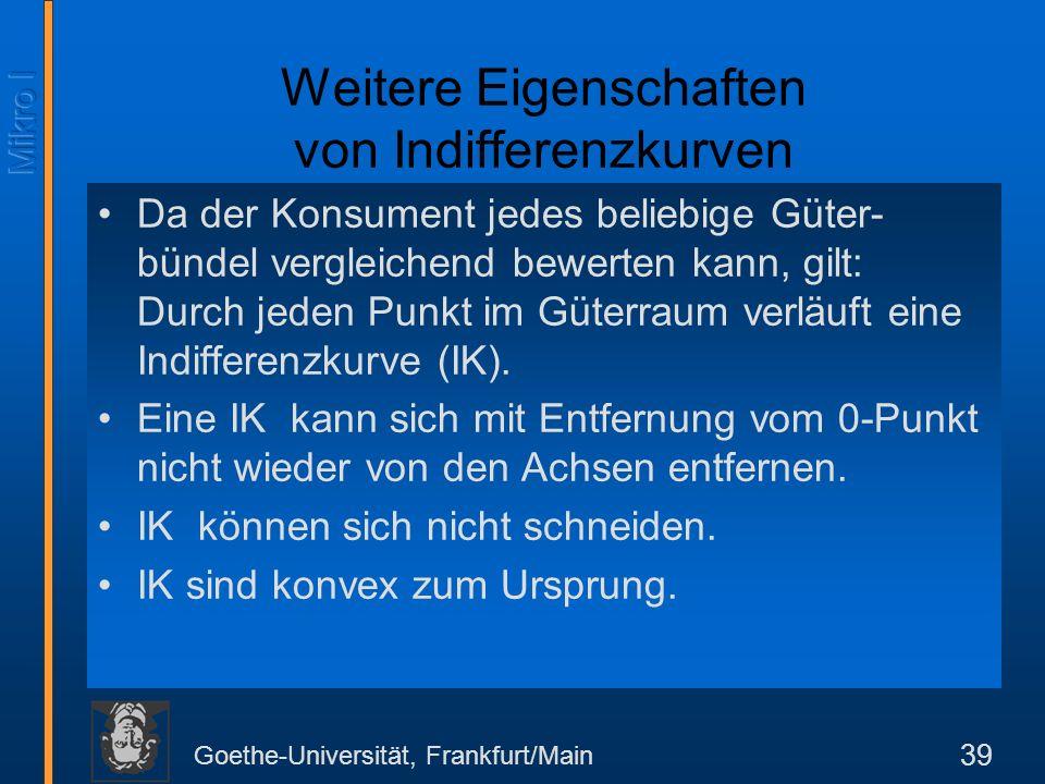 Goethe-Universität, Frankfurt/Main 39 Weitere Eigenschaften von Indifferenzkurven Da der Konsument jedes beliebige Güter- bündel vergleichend bewerten kann, gilt: Durch jeden Punkt im Güterraum verläuft eine Indifferenzkurve (IK).