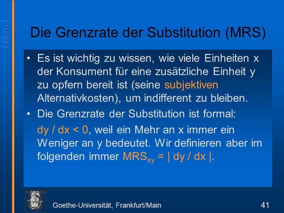 Goethe-Universität, Frankfurt/Main 41 Die Grenzrate der Substitution (MRS) Es ist wichtig zu wissen, wie viele Einheiten x der Konsument für eine zusätzliche Einheit y zu opfern bereit ist (seine subjektiven Alternativkosten), um indifferent zu bleiben.