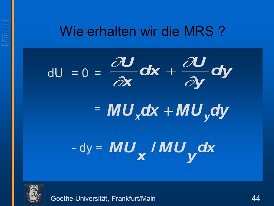 Goethe-Universität, Frankfurt/Main 44 dU = 0 = Wie erhalten wir die MRS ? = - dy =