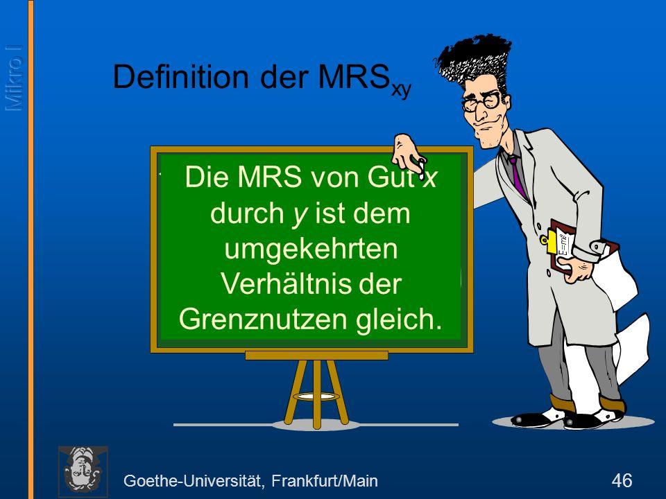 Goethe-Universität, Frankfurt/Main 46 Die MRS von Gut x durch y ist dem umgekehrten Verhältnis der Grenznutzen gleich.