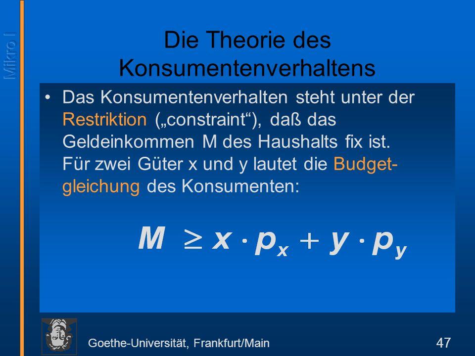 Goethe-Universität, Frankfurt/Main 47 Das Konsumentenverhalten steht unter der Restriktion (constraint), daß das Geldeinkommen M des Haushalts fix ist.