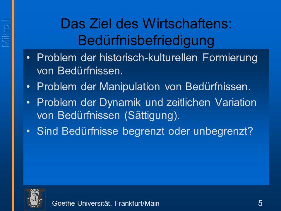 Goethe-Universität, Frankfurt/Main 5 Das Ziel des Wirtschaftens: Bedürfnisbefriedigung Problem der historisch-kulturellen Formierung von Bedürfnissen.