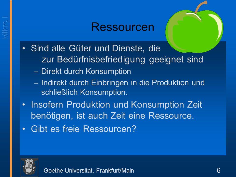 Goethe-Universität, Frankfurt/Main 6 Ressourcen Sind alle Güter und Dienste, die zur Bedürfnisbefriedigung geeignet sind –Direkt durch Konsumption –Indirekt durch Einbringen in die Produktion und schließlich Konsumption.