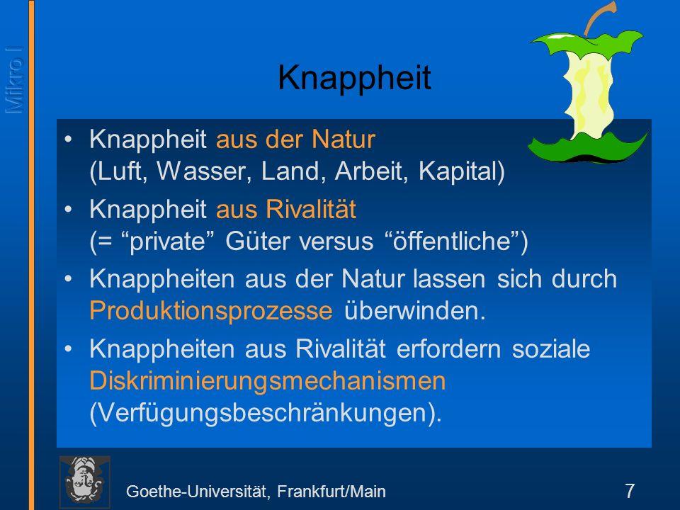 Goethe-Universität, Frankfurt/Main 7 Knappheit Knappheit aus der Natur (Luft, Wasser, Land, Arbeit, Kapital) Knappheit aus Rivalität (= private Güter versus öffentliche) Knappheiten aus der Natur lassen sich durch Produktionsprozesse überwinden.