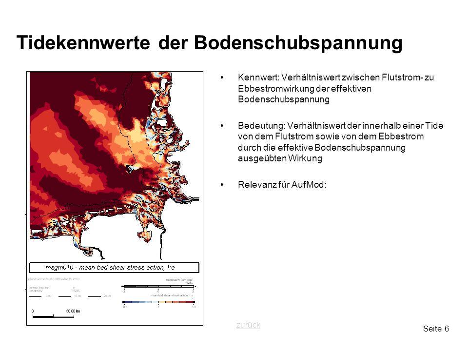 Seite 6 Tidekennwerte der Bodenschubspannung Kennwert: Verhältniswert zwischen Flutstrom- zu Ebbestromwirkung der effektiven Bodenschubspannung Bedeutung: Verhältniswert der innerhalb einer Tide von dem Flutstrom sowie von dem Ebbestrom durch die effektive Bodenschubspannung ausgeübten Wirkung Relevanz für AufMod: zurück