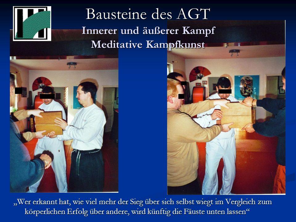 Bausteine des AGT Innerer und äußerer Kampf Meditative Kampfkunst Wer erkannt hat, wie viel mehr der Sieg über sich selbst wiegt im Vergleich zum körperlichen Erfolg über andere, wird künftig die Fäuste unten lassen