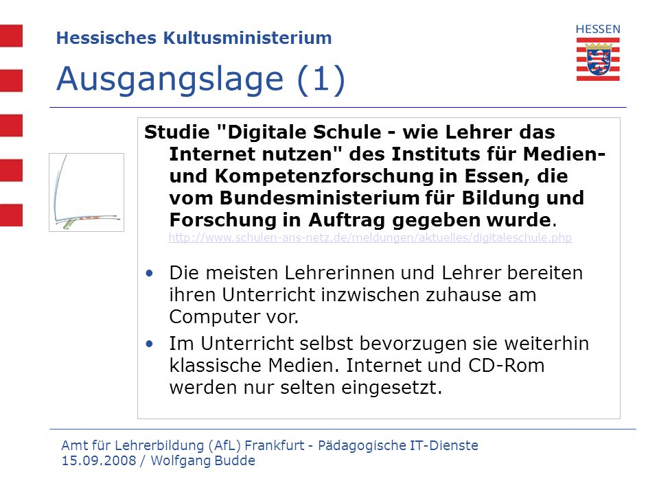 Amt für Lehrerbildung (AfL) Frankfurt - Pädagogische IT-Dienste 15.09.2008 / Wolfgang Budde Hessisches Kultusministerium Ausgangslage (2) Sekundarschulen und Berufsschulen sind technisch besser ausgestattet als Grundschulen 90 Prozent der Lehrkräfte haben Zugang zu Online-Medien.