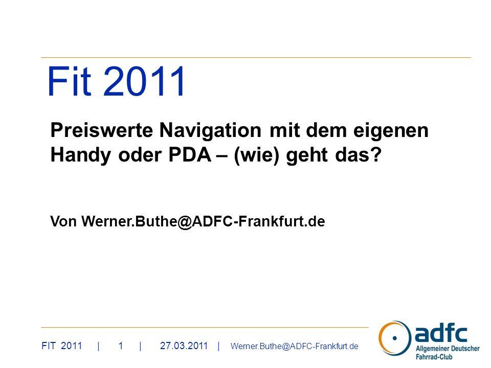 FIT 2011 | 1 | 27.03.2011 | Werner.Buthe@ADFC-Frankfurt.de Fit 2011 Preiswerte Navigation mit dem eigenen Handy oder PDA – (wie) geht das? Von Werner.