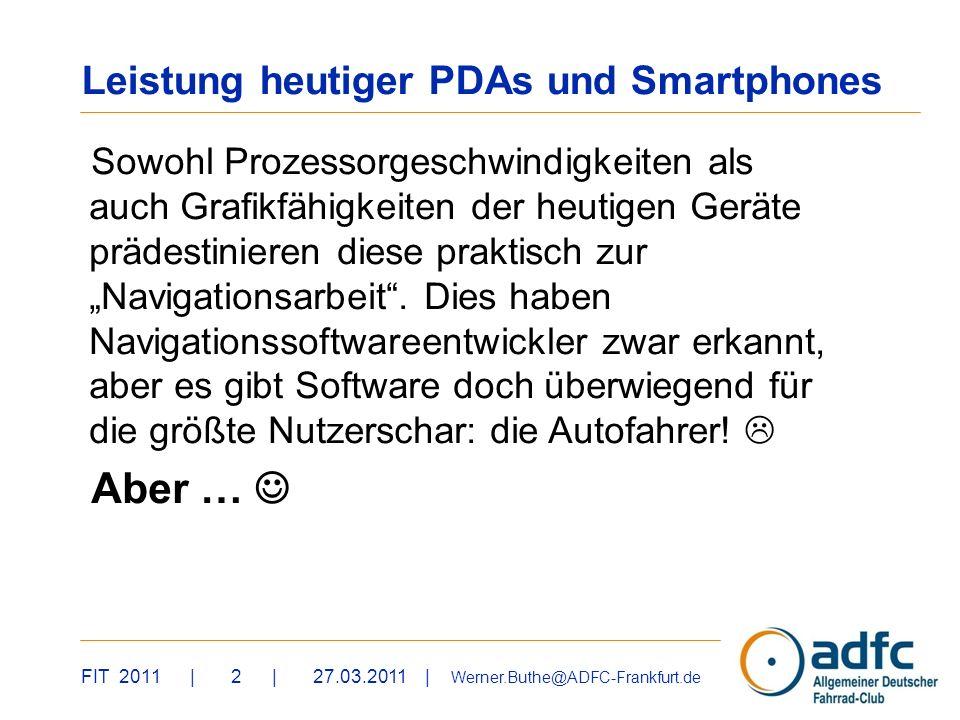 FIT 2011 | 2 | 27.03.2011 | Werner.Buthe@ADFC-Frankfurt.de Leistung heutiger PDAs und Smartphones Sowohl Prozessorgeschwindigkeiten als auch Grafikfähigkeiten der heutigen Geräte prädestinieren diese praktisch zur Navigationsarbeit.