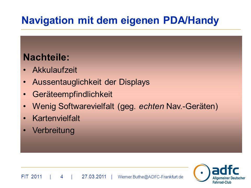 FIT 2011 | 4 | 27.03.2011 | Werner.Buthe@ADFC-Frankfurt.de Nachteile: Akkulaufzeit Aussentauglichkeit der Displays Geräteempfindlichkeit Wenig Softwarevielfalt (geg.