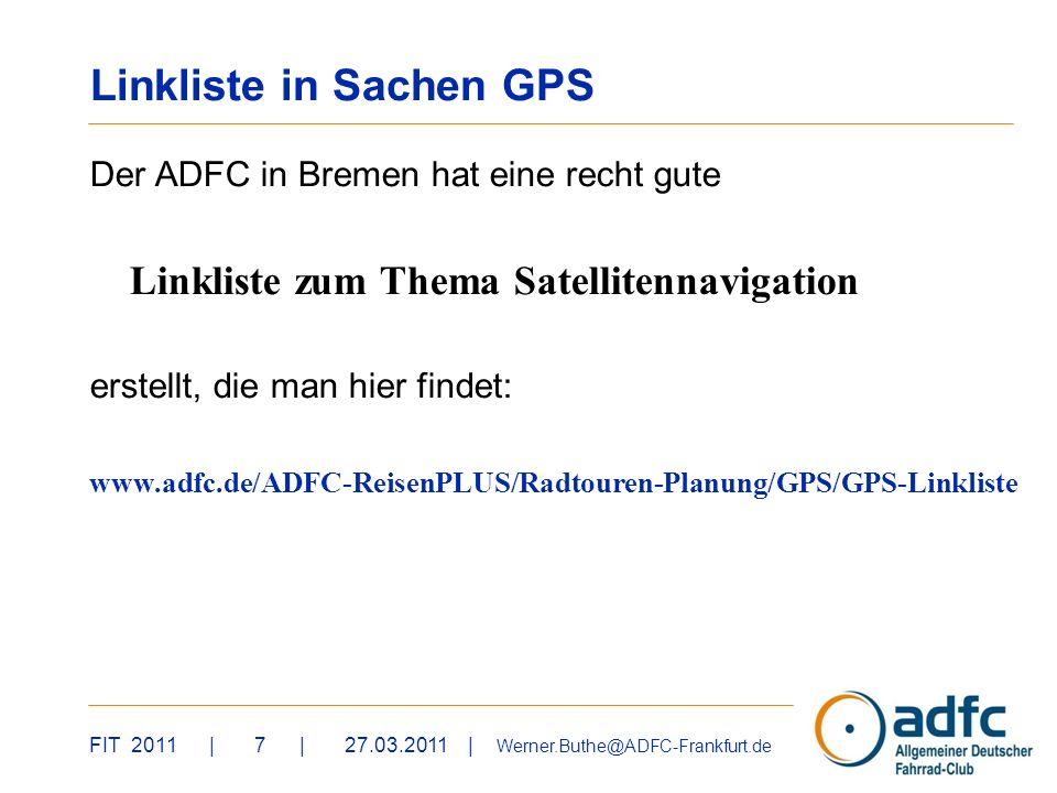 FIT 2011 | 7 | 27.03.2011 | Werner.Buthe@ADFC-Frankfurt.de Linkliste in Sachen GPS Der ADFC in Bremen hat eine recht gute Linkliste zum Thema Satellitennavigation erstellt, die man hier findet: www.adfc.de/ADFC-ReisenPLUS/Radtouren-Planung/GPS/GPS-Linkliste