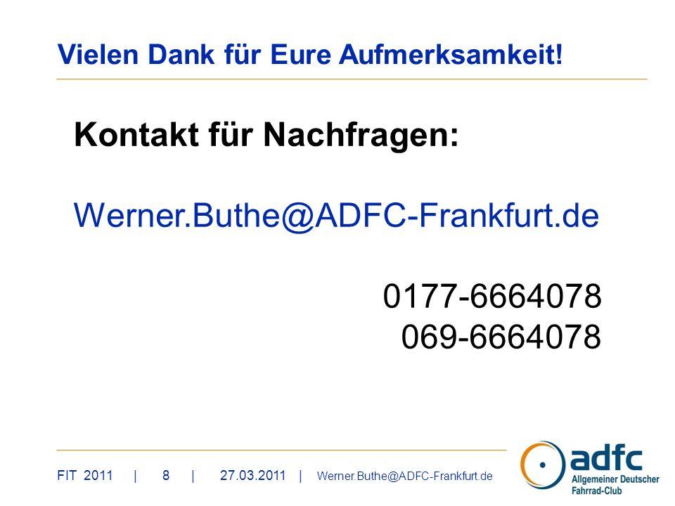 FIT 2011 | 8 | 27.03.2011 | Werner.Buthe@ADFC-Frankfurt.de Vielen Dank für Eure Aufmerksamkeit! Kontakt für Nachfragen: Werner.Buthe@ADFC-Frankfurt.de