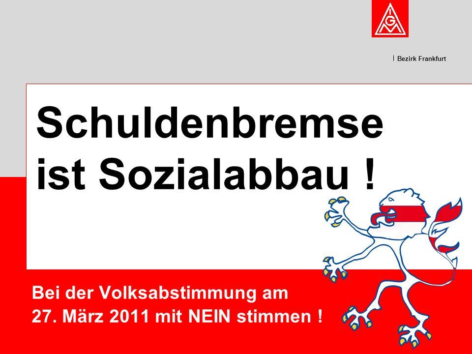 Bezirk Frankfurt Bei der Volksabstimmung am 27. März 2011 mit NEIN stimmen ! Schuldenbremse ist Sozialabbau !