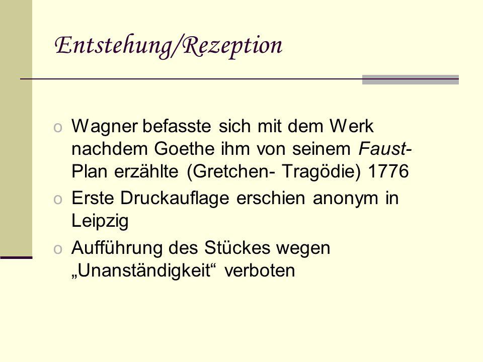 Entstehung/Rezeption o Wagner befasste sich mit dem Werk nachdem Goethe ihm von seinem Faust- Plan erzählte (Gretchen- Tragödie) 1776 o Erste Druckauflage erschien anonym in Leipzig o Aufführung des Stückes wegen Unanständigkeit verboten