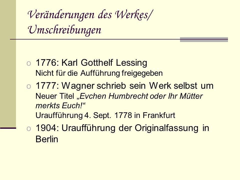 Veränderungen des Werkes/ Umschreibungen o 1776: Karl Gotthelf Lessing Nicht für die Aufführung freigegeben o 1777: Wagner schrieb sein Werk selbst um Neuer Titel Evchen Humbrecht oder Ihr Mütter merkts Euch.