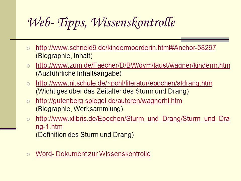 Web- Tipps, Wissenskontrolle o http://www.schneid9.de/kindermoerderin.html#Anchor-58297 (Biographie, Inhalt) http://www.schneid9.de/kindermoerderin.html#Anchor-58297 o http://www.zum.de/Faecher/D/BW/gym/faust/wagner/kinderm.htm (Ausführliche Inhaltsangabe) http://www.zum.de/Faecher/D/BW/gym/faust/wagner/kinderm.htm o http://www.ni.schule.de/~pohl/literatur/epochen/stdrang.htm (Wichtiges über das Zeitalter des Sturm und Drang) http://www.ni.schule.de/~pohl/literatur/epochen/stdrang.htm o http://gutenberg.spiegel.de/autoren/wagnerhl.htm (Biographie, Werksammlung) http://gutenberg.spiegel.de/autoren/wagnerhl.htm o http://www.xlibris.de/Epochen/Sturm_und_Drang/Sturm_und_Dra ng-1.htm (Definition des Sturm und Drang) http://www.xlibris.de/Epochen/Sturm_und_Drang/Sturm_und_Dra ng-1.htm o Word- Dokument zur Wissenskontrolle Word- Dokument zur Wissenskontrolle