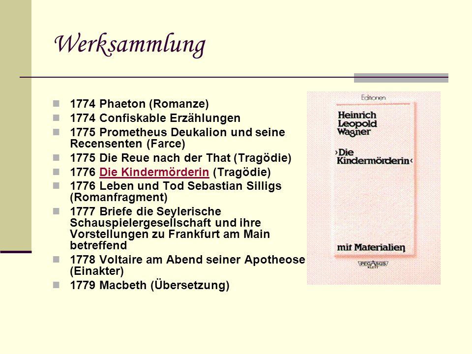 Werksammlung 1774 Phaeton (Romanze) 1774 Confiskable Erzählungen 1775 Prometheus Deukalion und seine Recensenten (Farce) 1775 Die Reue nach der That (Tragödie) 1776 Die Kindermörderin (Tragödie)Die Kindermörderin 1776 Leben und Tod Sebastian Silligs (Romanfragment) 1777 Briefe die Seylerische Schauspielergesellschaft und ihre Vorstellungen zu Frankfurt am Main betreffend 1778 Voltaire am Abend seiner Apotheose (Einakter) 1779 Macbeth (Übersetzung)