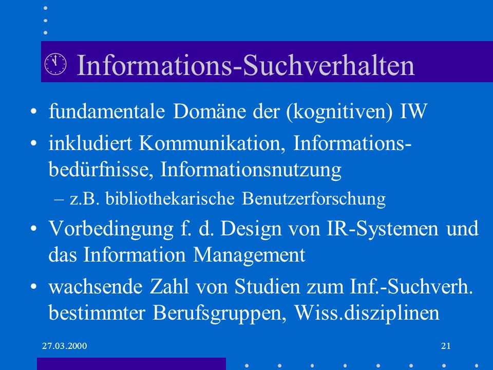 27.03.200021 Informations-Suchverhalten fundamentale Domäne der (kognitiven) IW inkludiert Kommunikation, Informations- bedürfnisse, Informationsnutzung –z.B.