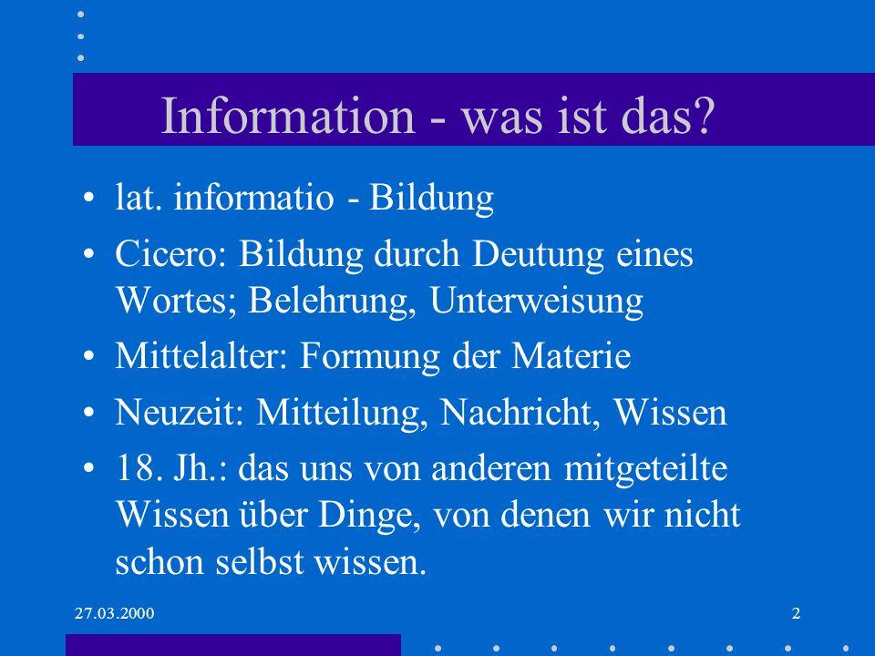 27.03.20002 Information - was ist das? lat. informatio - Bildung Cicero: Bildung durch Deutung eines Wortes; Belehrung, Unterweisung Mittelalter: Form