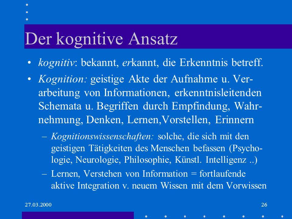 27.03.200026 Der kognitive Ansatz kognitiv: bekannt, erkannt, die Erkenntnis betreff. Kognition: geistige Akte der Aufnahme u. Ver- arbeitung von Info