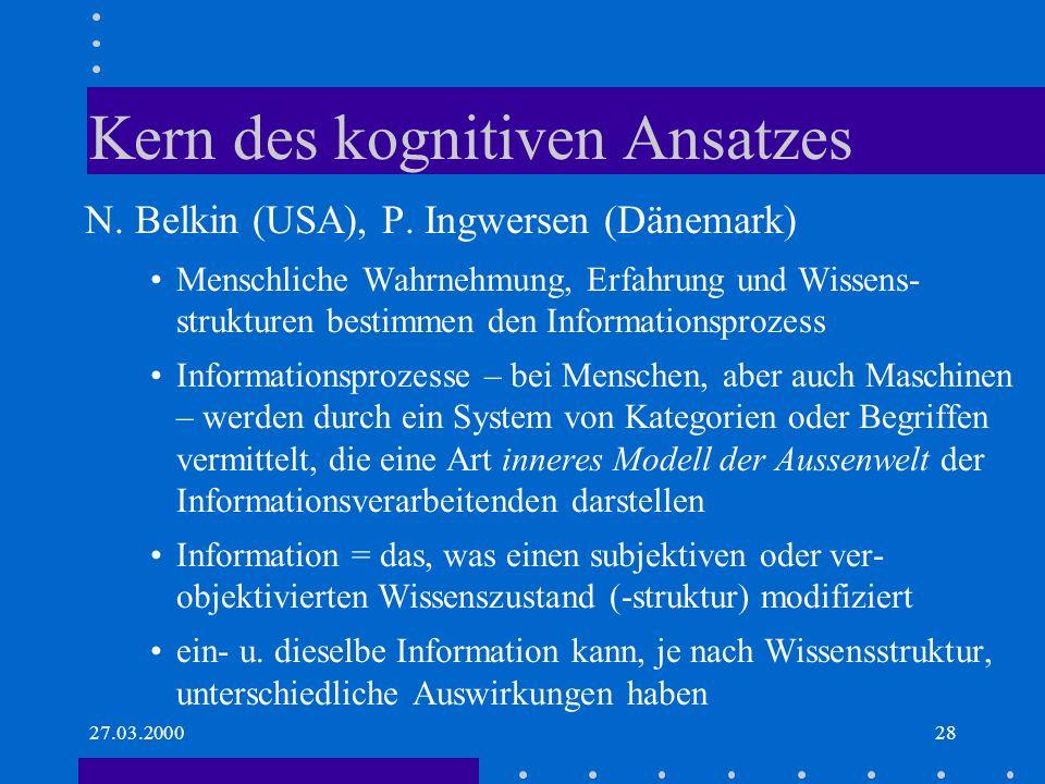 27.03.200028 Kern des kognitiven Ansatzes N. Belkin (USA), P. Ingwersen (Dänemark) Menschliche Wahrnehmung, Erfahrung und Wissens- strukturen bestimme