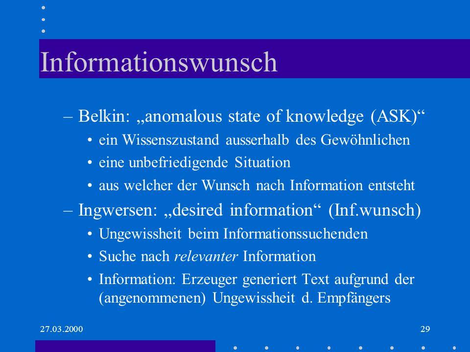 27.03.200029 Informationswunsch –Belkin: anomalous state of knowledge (ASK) ein Wissenszustand ausserhalb des Gewöhnlichen eine unbefriedigende Situat