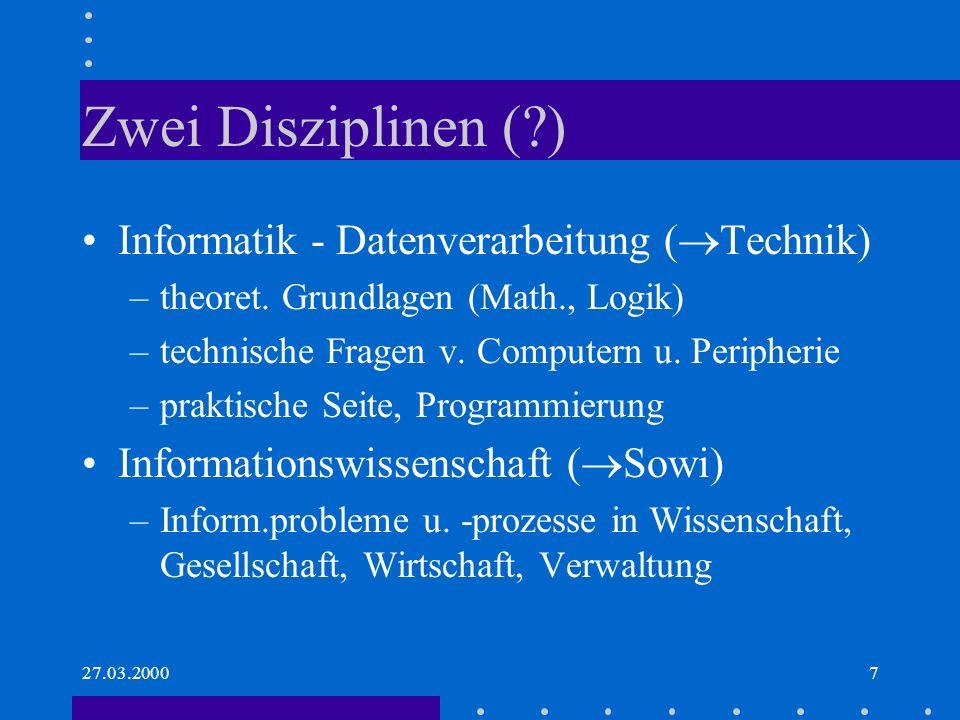 27.03.20007 Zwei Disziplinen (?) Informatik - Datenverarbeitung ( Technik) –theoret. Grundlagen (Math., Logik) –technische Fragen v. Computern u. Peri