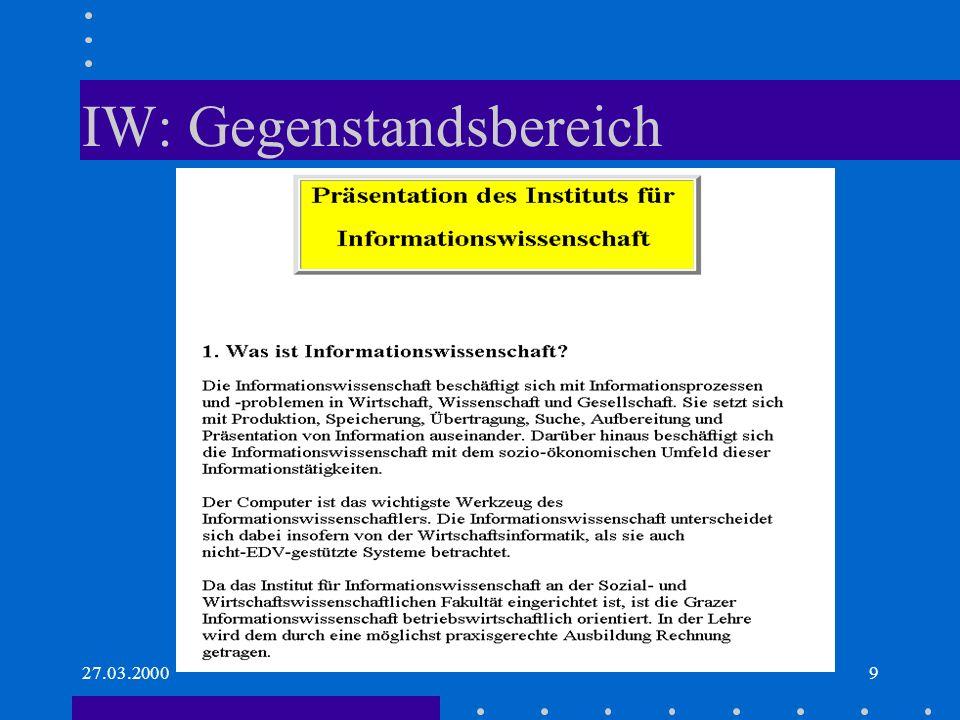 27.03.200010 Lehre und Forschung (IW Graz) Lehre –Inform.vermittlung –Inform.management –Grundlagen aus Wissensmanagement, Datennetze, Inform.recht, Datensicherheit, Datenmodellierung, Anw.- software Querschnitts- bzw.