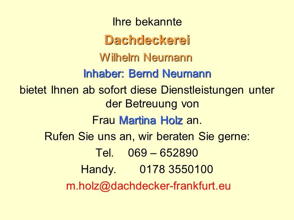 Ihre bekannteDachdeckerei Wilhelm Neumann Inhaber: Bernd Neumann bietet Ihnen ab sofort diese Dienstleistungen unter der Betreuung von Martina Holz Frau Martina Holz an.