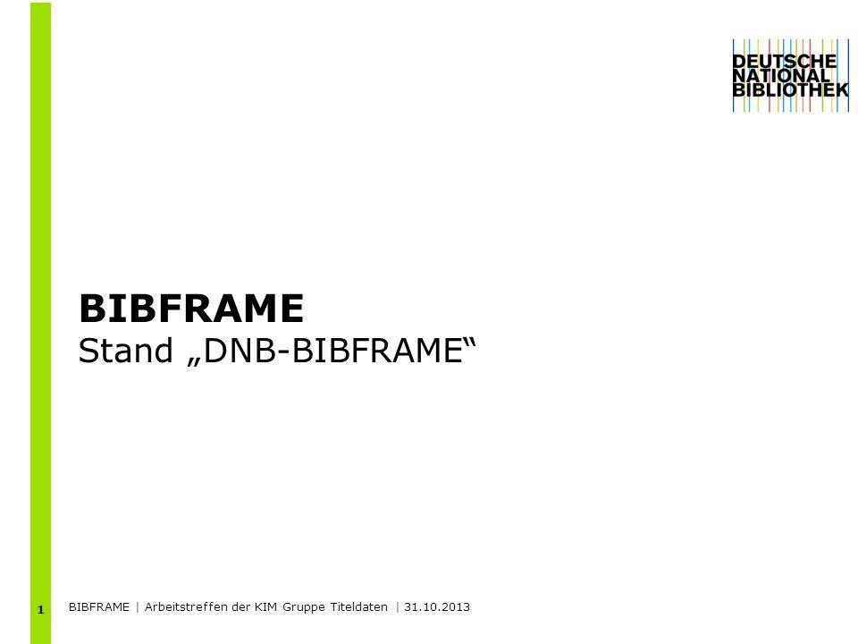 BIBFRAME Stand DNB-BIBFRAME 1 BIBFRAME | Arbeitstreffen der KIM Gruppe Titeldaten | 31.10.2013