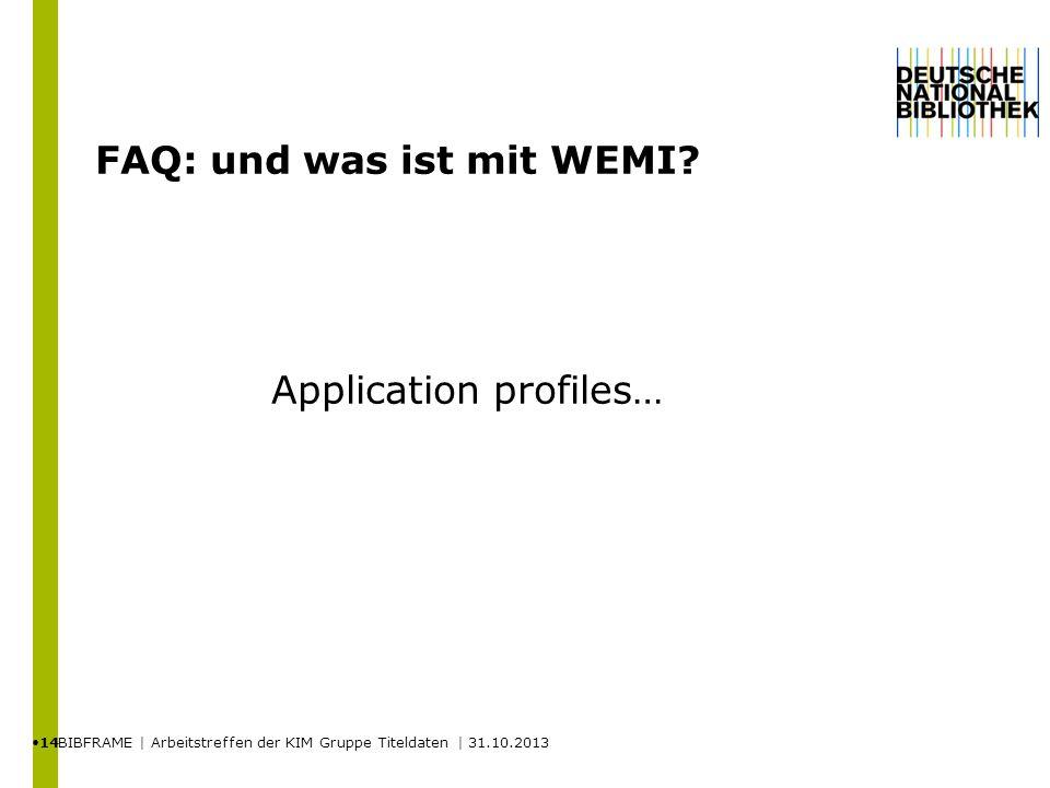 FAQ: und was ist mit WEMI? BIBFRAME | Arbeitstreffen der KIM Gruppe Titeldaten | 31.10.2013 14 Application profiles…
